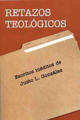 Retazos Teológicos: Escritos Inéditos de Justo L. González