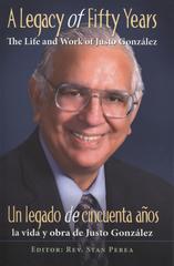 A Legacy of Fifty Years: The Life and Work of Justo González: Un legado de cincuenta años: la vida y obra de Justo González